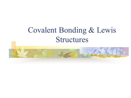Covalent Bonding & Lewis Structures. Types of Bonds- 3 Types Ionic (metal/nonmetal)- electron is transferred from the metal to the nonmetal Metallic (metal/metal)-