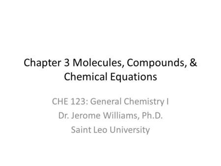 Chapter 3 Molecules, Compounds, & Chemical Equations CHE 123: General Chemistry I Dr. Jerome Williams, Ph.D. Saint Leo University.