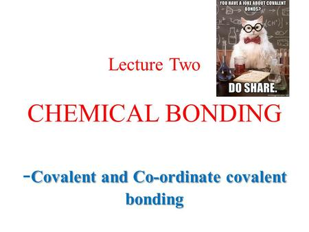 Covalent and Co-ordinate covalent <strong>bonding</strong> Lecture Two CHEMICAL <strong>BONDING</strong> - Covalent and Co-ordinate covalent <strong>bonding</strong>.