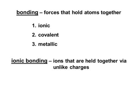 Bonding – forces that hold atoms together 1.ionic 2.covalent 3.metallic ionic bonding – ions that are held together via unlike charges.
