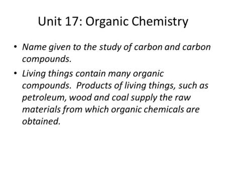 Unit 17: Organic Chemistry Name given to the study of carbon and carbon compounds. Living things contain many organic compounds. Products of living things,