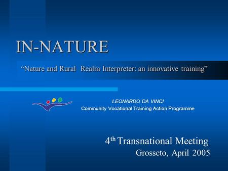 "IN-NATURE LEONARDO DA VINCI Community Vocational Training Action Programme ""Nature and Rural Realm Interpreter: an innovative training"" 4 th Transnational."