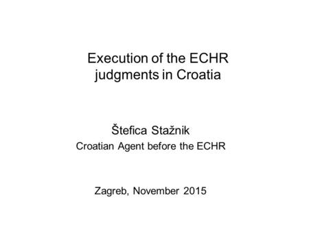 Execution of the ECHR judgments in Croatia Štefica Stažnik Croatian Agent before the ECHR Zagreb, November 2015.