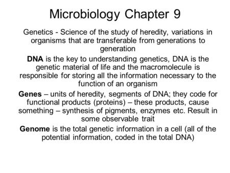 Microbiology Chapter 9 Genetics - Science of the study of heredity, variations in organisms that are transferable from generations to generation DNA is.