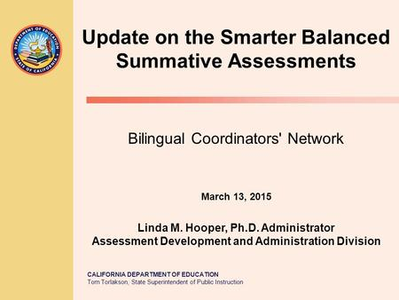 CALIFORNIA DEPARTMENT OF EDUCATION Tom Torlakson, State Superintendent of Public Instruction Update on the Smarter Balanced Summative Assessments Bilingual.