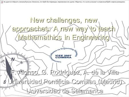 New challenges, new approaches: A new way to teach Mathemathics in Engineering F. Alonso, G. Rodríguez, A. de la Villa Universidad Pontificia Comillas.