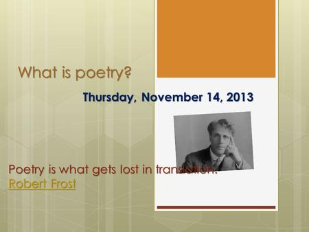 What is poetry? Thursday, November 14, 2013 Poetry is what gets lost in translation. Robert Frost Robert Frost.