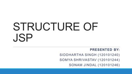 STRUCTURE OF JSP PRESENTED BY: SIDDHARTHA SINGH (120101240) SOMYA SHRIVASTAV (120101244) SONAM JINDAL (120101246)