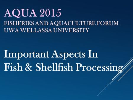 AQUA 2015 FISHERIES AND AQUACULTURE FORUM UWA WELLASSA UNIVERSITY Important Aspects In Fish & Shellfish Processing.