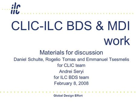 Global Design Effort CLIC-ILC BDS & MDI work Materials for discussion Daniel Schulte, Rogelio Tomas and Emmanuel Tsesmelis for CLIC team Andrei Seryi for.