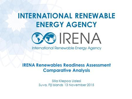INTERNATIONAL RENEWABLE ENERGY AGENCY IRENA Renewables Readiness Assessment Comparative Analysis Silia Kilepoa Ualesi Suva, Fiji Islands 13 November 2015.