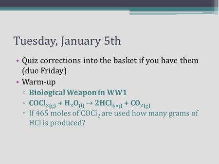 Tuesday, January 5th Quiz corrections into the basket if you have them (due Friday) Warm-up ▫ Biological Weapon in WW1 ▫ COCl 2(g) + H 2 O (l) → 2HCl (aq)