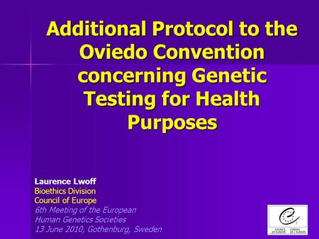 1 Additional Protocol to the Oviedo Convention concerning Genetic Testing for Health Purposes Laurence Lwoff Bioethics Division Council of Europe 6th Meeting.