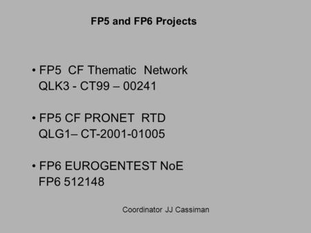 FP5 CF Thematic Network QLK3 - CT99 – 00241 FP5 CF PRONET RTD QLG1– CT-2001-01005 FP6 EUROGENTEST NoE FP6 512148 Coordinator JJ Cassiman FP5 and FP6 Projects.