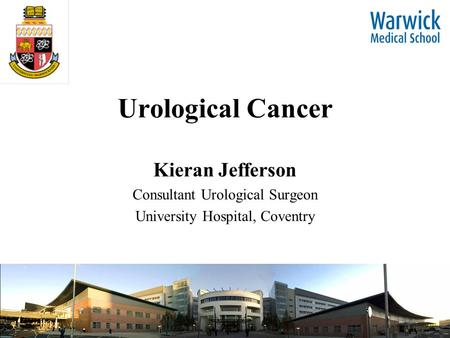 Urological Cancer Kieran Jefferson Consultant Urological Surgeon University Hospital, Coventry.