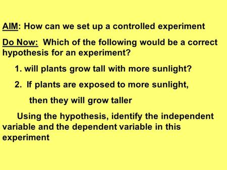 AIM: How can we set up a controlled experiment Do Now: Which of the following would be a correct hypothesis for an experiment? 1. will plants grow tall.