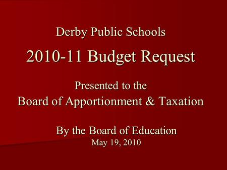 Derby Public Schools 2010-11 Budget Request Presented to the Board of Apportionment & Taxation By the Board of Education May 19, 2010.