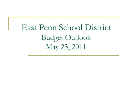 East Penn School District Budget Outlook May 23, 2011.
