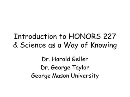 Introduction to HONORS 227 & Science as a Way of Knowing Dr. Harold Geller Dr. George Taylor George Mason University.