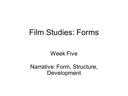 Film Studies: Forms Week Five Narrative: Form, Structure, Development.