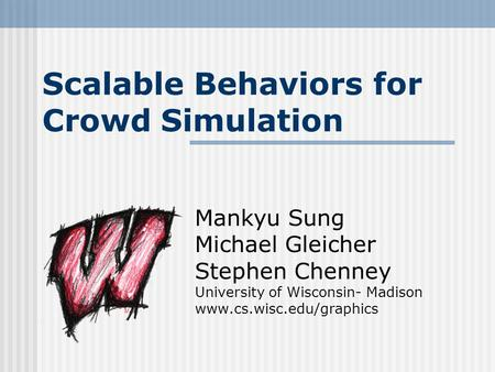 Scalable Behaviors for Crowd Simulation Mankyu Sung Michael Gleicher Stephen Chenney University of Wisconsin- Madison www.cs.wisc.edu/graphics.