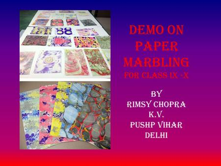 BY RIMSY CHOPRA K.V. PUSHP VIHAR DELHI Demo on PAPER MARBLING For class ix -x.