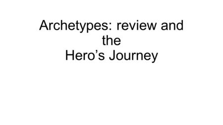 Archetypes: review and the Hero's Journey. Archetypes 101.