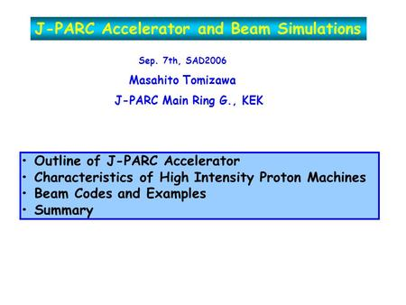 J-PARC Accelerator and Beam Simulations Sep. 7th, SAD2006 Masahito Tomizawa J-PARC Main Ring G., KEK Outline of J-PARC Accelerator Characteristics of High.