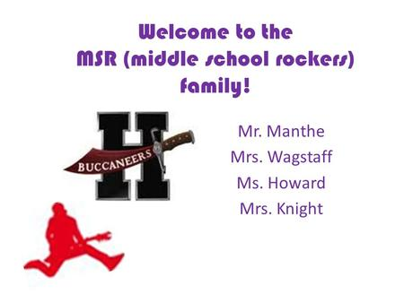 Welcome to the MSR (middle school rockers) family! Mr. Manthe Mrs. Wagstaff Ms. Howard Mrs. Knight.
