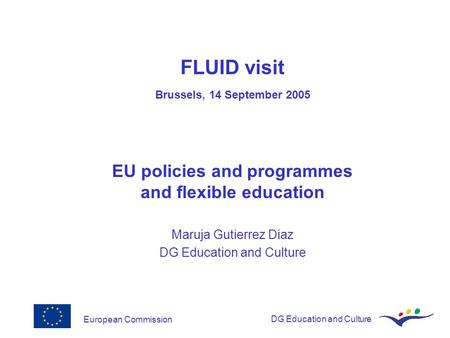 European CommissionDG Education and Culture FLUID visit Brussels, 14 September 2005 EU policies and programmes and flexible education Maruja Gutierrez.