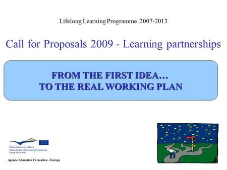 Lifelong Learning Programme 2007-2013 Call for Proposals 2009 - Learning partnerships Agence Education Formation - Europe FROM THE FIRST IDEA… TO THE REAL.