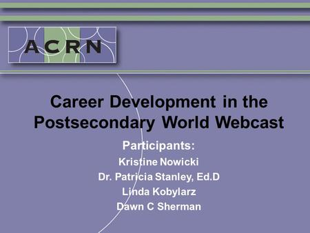 Career Development in the Postsecondary World Webcast Participants: Kristine Nowicki Dr. Patricia Stanley, Ed.D Linda Kobylarz Dawn C Sherman.