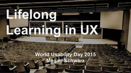 World Usability Day 2015 Megan Schwarz Lifelong Learning in UX.