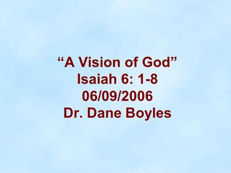 """A Vision of God"" Isaiah 6: 1-8 06/09/2006 Dr. Dane Boyles."