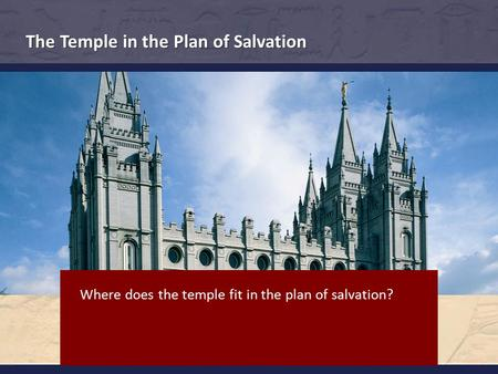 The Temple in the Plan of Salvation Where does the temple fit in the plan of salvation?