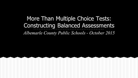 More Than Multiple Choice Tests: Constructing Balanced Assessments Albemarle County Public Schools - October 2015.