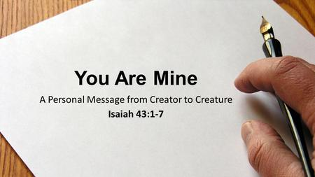 You Are Mine A Personal Message from Creator to Creature Isaiah 43:1-7.
