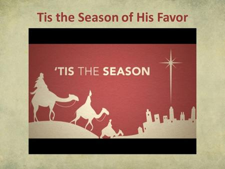 "Tis the Season of His Favor. Luke 1:28-30 (NIV) 28 The angel went to her and said, ""Greetings, you who are highly favored! The Lord is with you."" 29 Mary."