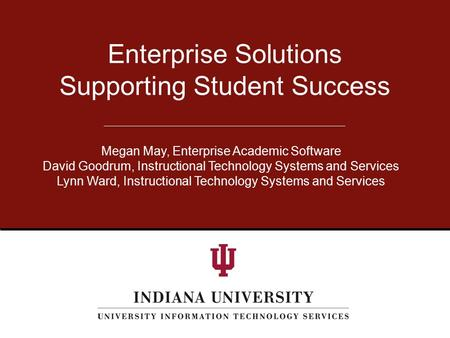 Enterprise Solutions Supporting Student Success Megan May, Enterprise Academic Software David Goodrum, Instructional Technology Systems and Services Lynn.