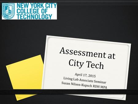 Assessment at City Tech April 17, 2015 Living Lab Associate Seminar Susan Nilsen-Kupsch RDH MPA.
