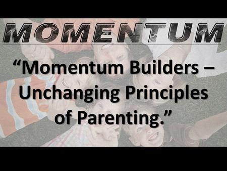 """Momentum Builders – Unchanging Principles of Parenting."""
