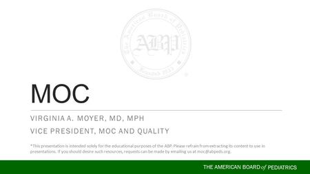 THE AMERICAN BOARD of PEDIATRICS VIRGINIA A. MOYER, MD, MPH VICE PRESIDENT, MOC AND QUALITY MOC *This presentation is intended solely for the educational.