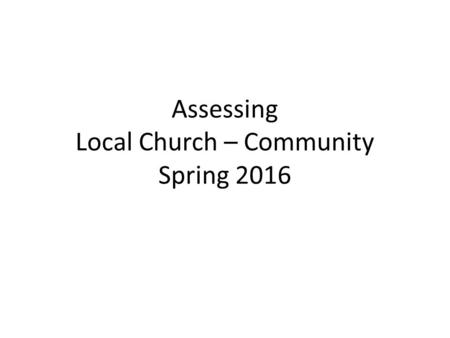 Assessing Local Church – Community Spring 2016. Assessing Local Church/Community This term, the formally assessed theme is the CHURCH THEME – Local Church.