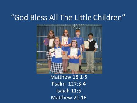"""God Bless All The Little Children"" Matthew 18:1-5 Psalm 127:3-4 Isaiah 11:6 Matthew 21:16."