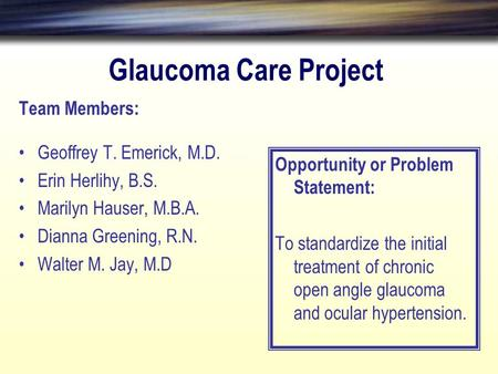 Glaucoma Care Project Team Members: Geoffrey T. Emerick, M.D. Erin Herlihy, B.S. Marilyn Hauser, M.B.A. Dianna Greening, R.N. Walter M. Jay, M.D Opportunity.