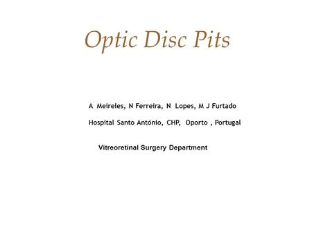 A Meireles, N Ferreira, N Lopes, M J Furtado Hospital Santo António, CHP, Oporto, Portugal Vitreoretinal Surgery Department Optic Disc Pits.