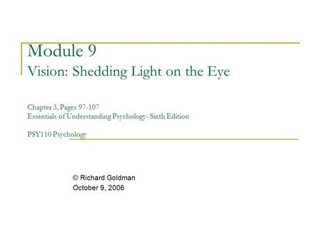 Module 9 Vision: Shedding Light on the Eye Chapter 3, Pages 97-107 Essentials of Understanding Psychology- Sixth Edition PSY110 Psychology © Richard Goldman.