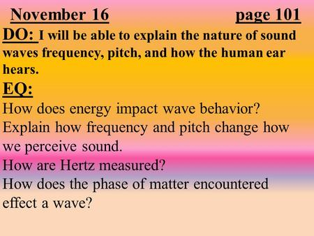 November 16 page 101 DO: I will be able to explain the nature of sound waves frequency, pitch, and how the human ear hears. EQ: How does energy impact.