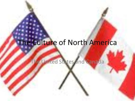 The Culture of North America The United States and Canada.