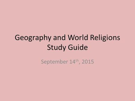 Geography and World Religions Study Guide September 14 th, 2015.